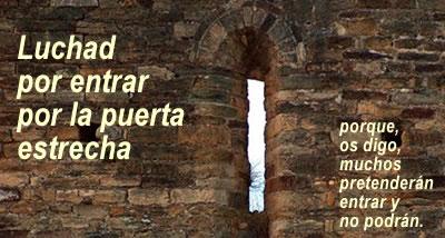 Resultado de imagen para En aquel tiempo, Jesús atravesaba ciudades y pueblos enseñando, mientras caminaba hacia Jerusalén. Uno le dijo: «Señor, ¿son pocos los que se salvan?». Él les dijo: «Luchad por entrar por la puerta estrecha, porque, os digo, muchos pretenderán entrar y no podrán. Cuando el dueño de la casa se levante y cierre la puerta, os pondréis los que estéis fuera a llamar a la puerta, diciendo: '¡Señor, ábrenos!'. Y os responderá: 'No sé de dónde sois'. Entonces empezaréis a decir: 'Hemos comido y bebido contigo, y has enseñado en nuestras plazas'; y os volverá a decir: 'No sé de dónde sois. ¡Retiraos de mí, todos los agentes de injusticia!'. Allí será el llanto y el rechinar de dientes, cuando veáis a Abraham, Isaac y Jacob y a todos los profetas en el Reino de Dios, mientras a vosotros os echan fuera. Y vendrán de oriente y occidente, del norte y del sur, y se pondrán a la mesa en el Reino de Dios. Y hay últimos que serán primeros, y hay primeros que serán últimos».
